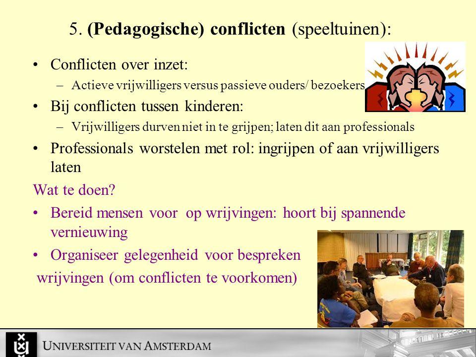 5. (Pedagogische) conflicten (speeltuinen): Conflicten over inzet: –Actieve vrijwilligers versus passieve ouders/ bezoekers Bij conflicten tussen kind