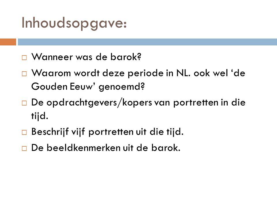 Inhoudsopgave:  Wanneer was de barok?  Waarom wordt deze periode in NL. ook wel 'de Gouden Eeuw' genoemd?  De opdrachtgevers/kopers van portretten