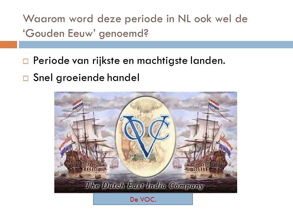 Waarom word deze periode in NL ook wel de 'Gouden Eeuw' genoemd?  Periode van rijkste en machtigste landen.  Snel groeiende handel De VOC.