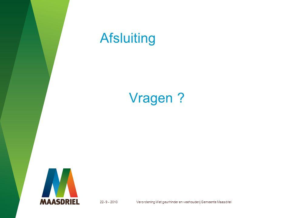 22- 9 - 2010Verordening Wet geurhinder en veehouderij Gemeente Maasdriel Afsluiting Vragen ?