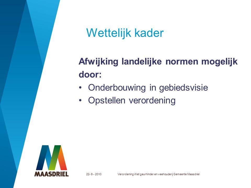 22- 9 - 2010Verordening Wet geurhinder en veehouderij Gemeente Maasdriel Wettelijk kader Afwijking landelijke normen mogelijk door: Onderbouwing in ge