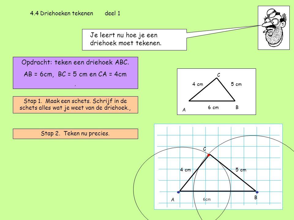 4.4 Driehoeken tekenen deel 1 Je leert nu hoe je een driehoek moet tekenen. Opdracht: teken een driehoek ABC. AB = 6cm, BC = 5 cm en CA = 4cm, Stap 1.