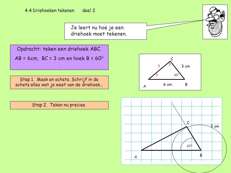 4.4 Driehoeken tekenen deel 2 Je leert nu hoe je een driehoek moet tekenen. Opdracht: teken een driehoek ABC. AB = 6cm, BC = 3 cm en hoek B = 60 0, St