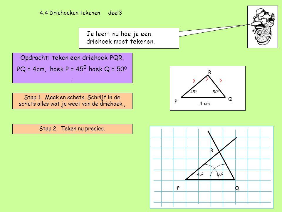 4.4 Driehoeken tekenen deel3 Je leert nu hoe je een driehoek moet tekenen. Opdracht: teken een driehoek PQR. PQ = 4cm, hoek P = 45 0 hoek Q = 50 0, St