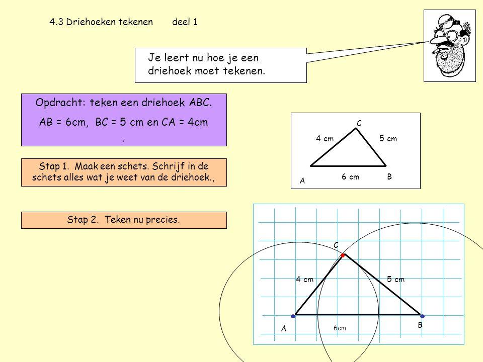 4.3 Driehoeken tekenen deel 1 Je leert nu hoe je een driehoek moet tekenen. Opdracht: teken een driehoek ABC. AB = 6cm, BC = 5 cm en CA = 4cm, Stap 1.