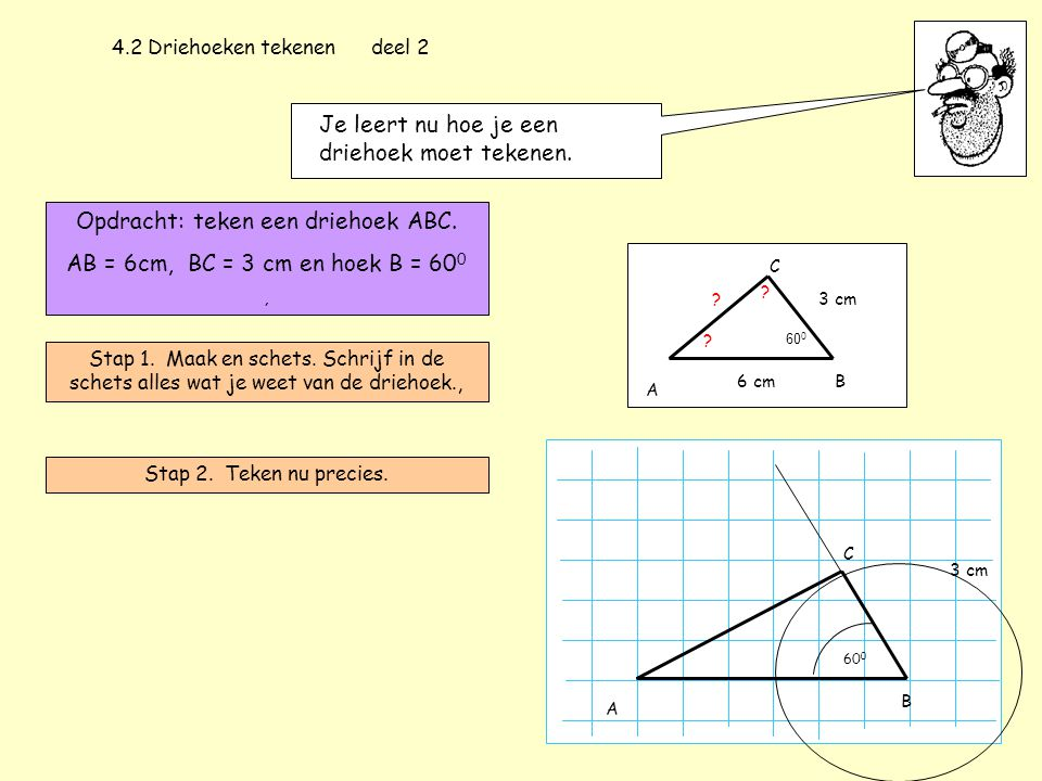 4.2 Driehoeken tekenen deel 2 Je leert nu hoe je een driehoek moet tekenen. Opdracht: teken een driehoek ABC. AB = 6cm, BC = 3 cm en hoek B = 60 0, St