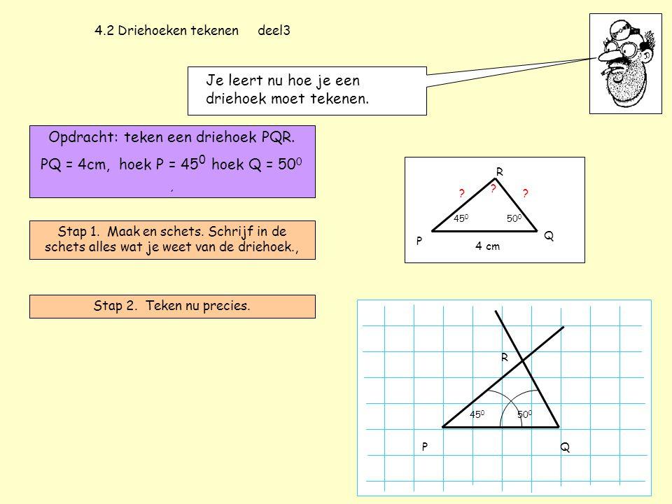 4.2 Driehoeken tekenen deel3 Je leert nu hoe je een driehoek moet tekenen. Opdracht: teken een driehoek PQR. PQ = 4cm, hoek P = 45 0 hoek Q = 50 0, St