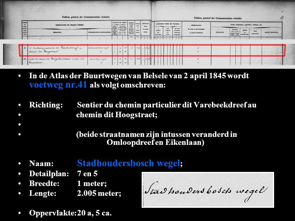 In de Atlas der Buurtwegen van Belsele van 2 april 1845 wordt voetweg nr.41 als volgt omschreven: Richting:Sentier du chemin particulier dit Varebeekdreef au chemin dit Hoogstraet; (beide straatnamen zijn intussen veranderd in Omloopdreef en Eikenlaan) Naam: Stadhoudersbosch wegel ; Detailplan:7 en 5 Breedte:1 meter; Lengte:2.005 meter; Oppervlakte:20 a, 5 ca.