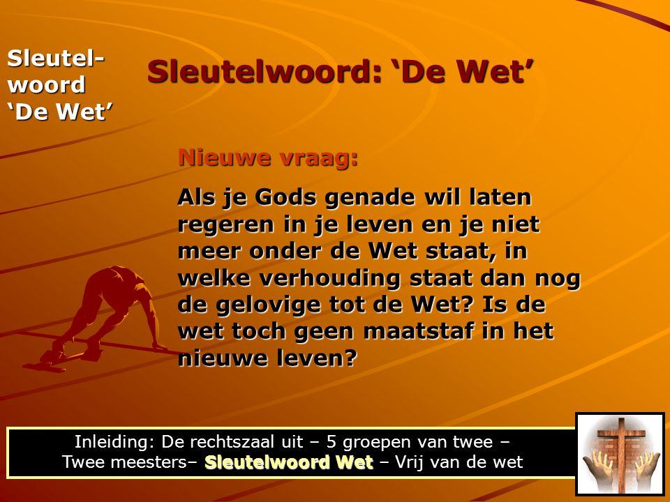 Sleutel- woord 'De Wet' Nieuwe vraag: Als je Gods genade wil laten regeren in je leven en je niet meer onder de Wet staat, in welke verhouding staat dan nog de gelovige tot de Wet.