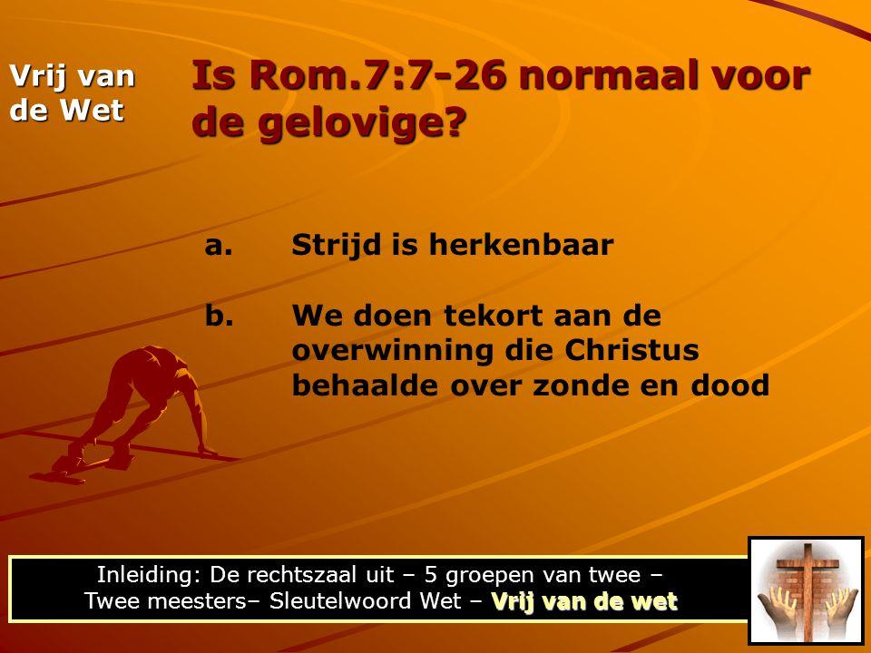 Is Rom.7:7-26 normaal voor de gelovige? Vrij van de wet Inleiding: De rechtszaal uit – 5 groepen van twee – Twee meesters– Sleutelwoord Wet – Vrij van