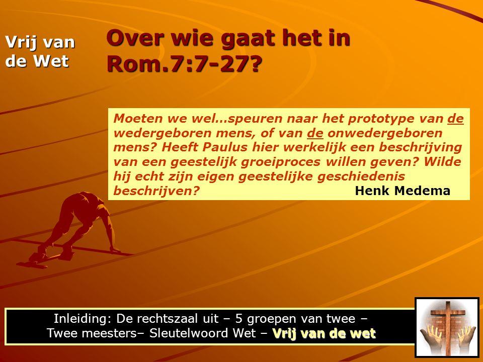 Over wie gaat het in Rom.7:7-27? Vrij van de wet Inleiding: De rechtszaal uit – 5 groepen van twee – Twee meesters– Sleutelwoord Wet – Vrij van de wet