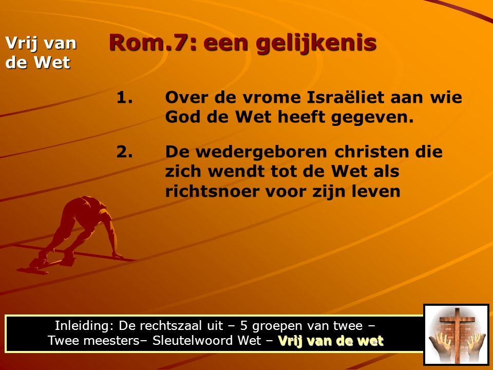 Rom.7: een gelijkenis Vrij van de wet Inleiding: De rechtszaal uit – 5 groepen van twee – Twee meesters– Sleutelwoord Wet – Vrij van de wet Vrij van d