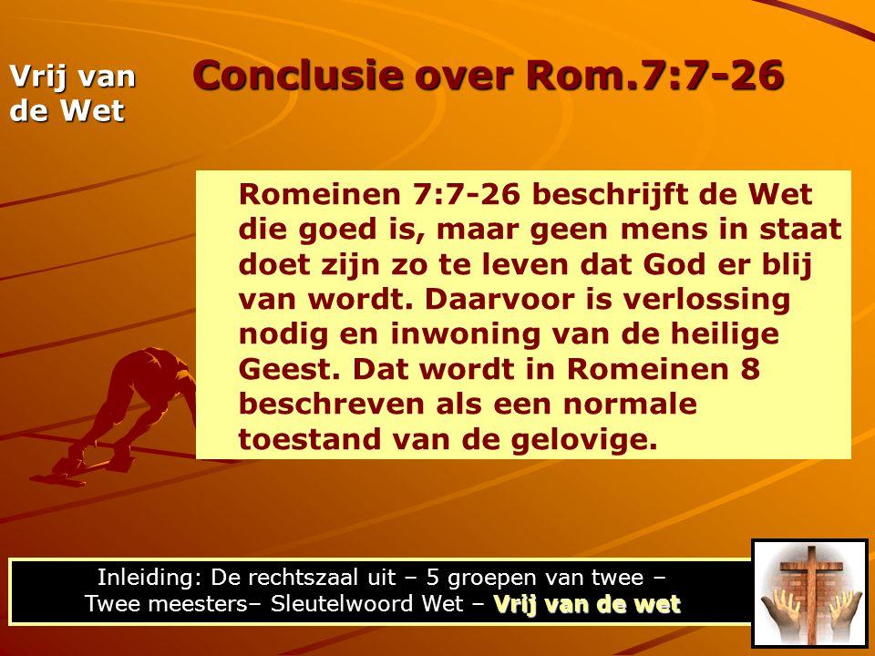 Conclusie over Rom.7:7-26 Vrij van de wet Inleiding: De rechtszaal uit – 5 groepen van twee – Twee meesters– Sleutelwoord Wet – Vrij van de wet Vrij van de Wet Romeinen 7:7-26 beschrijft de Wet die goed is, maar geen mens in staat doet zijn zo te leven dat God er blij van wordt.