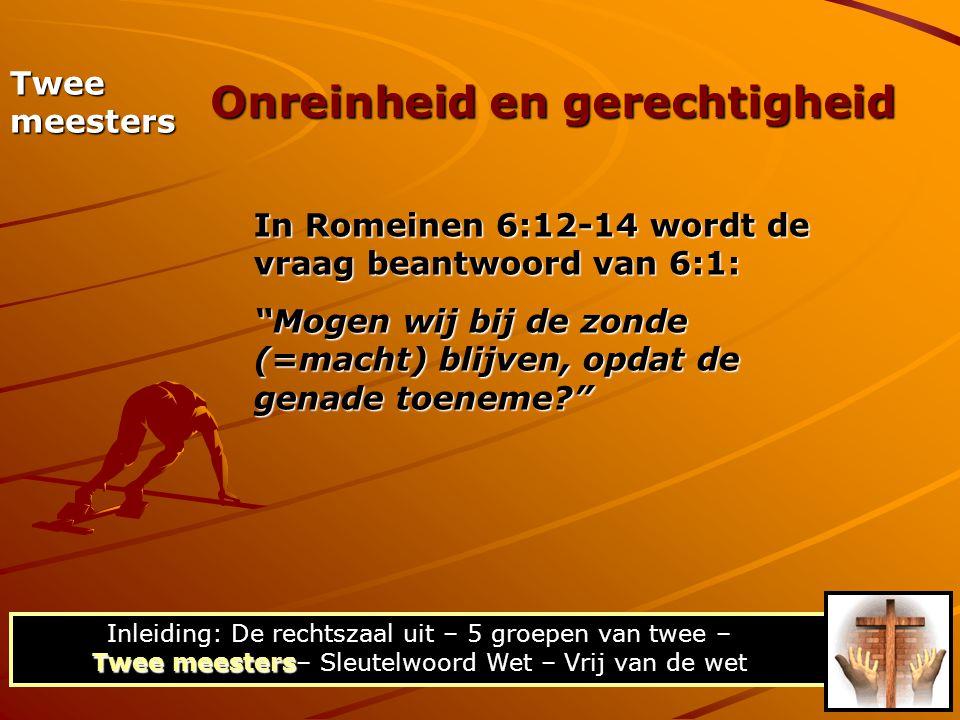 Twee meesters In Romeinen 6:16-23 wordt de vraag beantwoord van 6:14: Zullen wij zondigen (werkwoord), opdat wij niet onder de Wet, maar onder de genade zijn? Onreinheid en gerechtigheid Twee meesters Inleiding: De rechtszaal uit – 5 groepen van twee – Twee meesters– Sleutelwoord Wet – Vrij van de wet