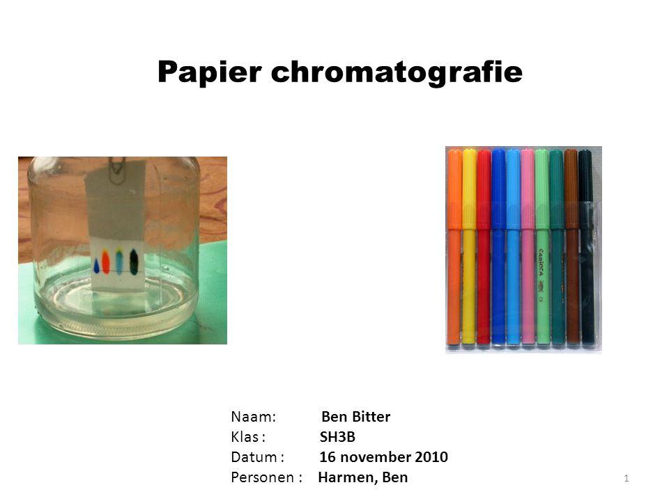 Papier chromatografie Naam: Ben Bitter Klas : SH3B Datum : 16 november 2010 Personen : Harmen, Ben 1