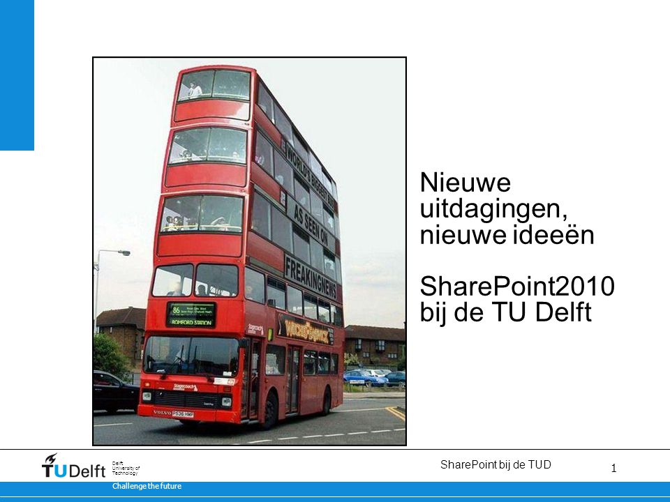 1 SharePoint bij de TUD 11/18/13 Challenge the future Delft University of Technology 1 Nieuwe uitdagingen, nieuwe ideeën SharePoint2010 bij de TU Delft nt