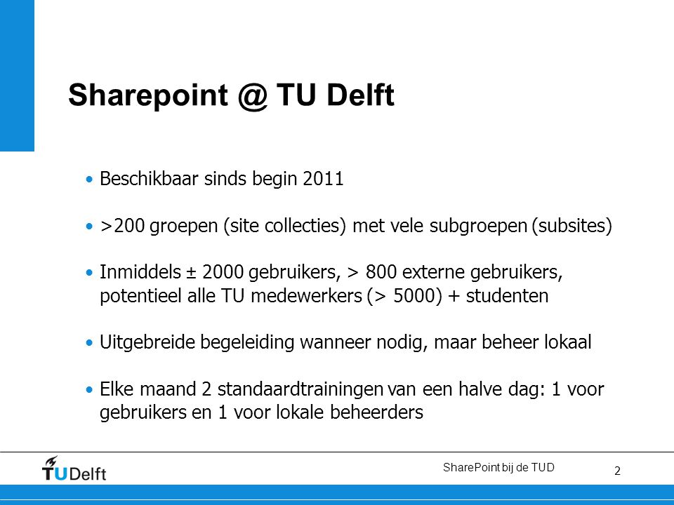 2 SharePoint bij de TUD 2 Sharepoint @ TU Delft Beschikbaar sinds begin 2011 >200 groepen (site collecties) met vele subgroepen (subsites) Inmiddels ± 2000 gebruikers, > 800 externe gebruikers, potentieel alle TU medewerkers (> 5000) + studenten Uitgebreide begeleiding wanneer nodig, maar beheer lokaal Elke maand 2 standaardtrainingen van een halve dag: 1 voor gebruikers en 1 voor lokale beheerders