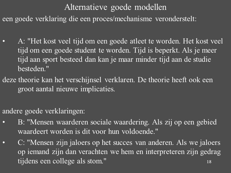 18 Alternatieve goede modellen een goede verklaring die een proces/mechanisme veronderstelt: A: