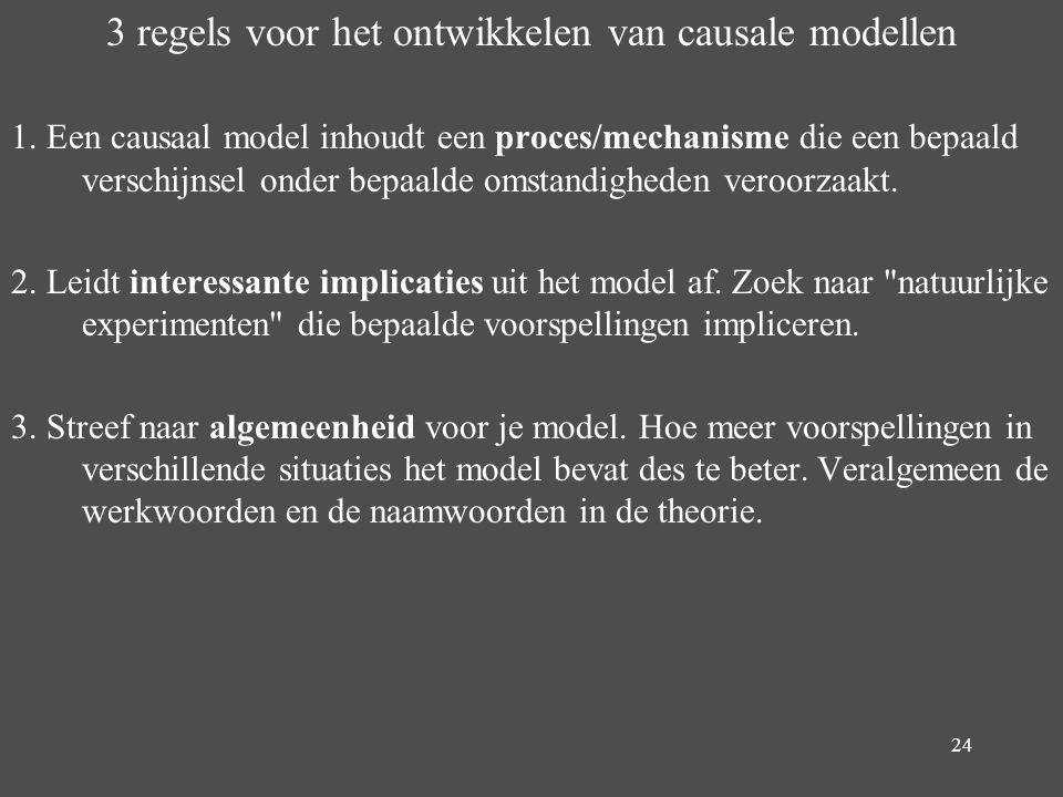 24 3 regels voor het ontwikkelen van causale modellen 1. Een causaal model inhoudt een proces/mechanisme die een bepaald verschijnsel onder bepaalde o