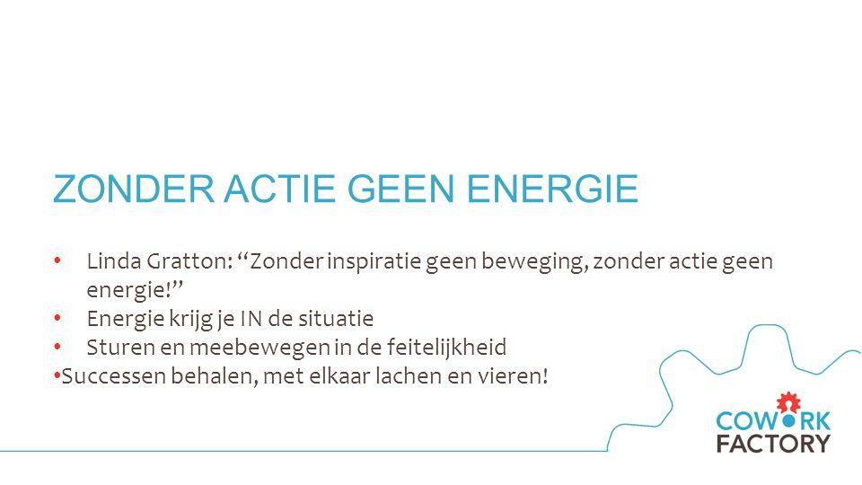 ZONDER ACTIE GEEN ENERGIE Linda Gratton: Zonder inspiratie geen beweging, zonder actie geen energie! Energie krijg je IN de situatie Sturen en meebewegen in de feitelijkheid Successen behalen, met elkaar lachen en vieren!