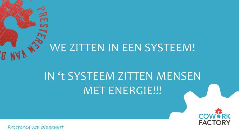 WE ZITTEN IN EEN SYSTEEM! IN 't SYSTEEM ZITTEN MENSEN MET ENERGIE!!!