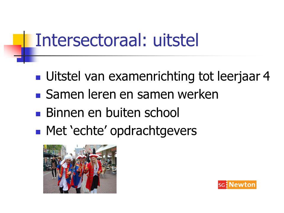Intersectoraal: uitstel Uitstel van examenrichting tot leerjaar 4 Samen leren en samen werken Binnen en buiten school Met 'echte' opdrachtgevers