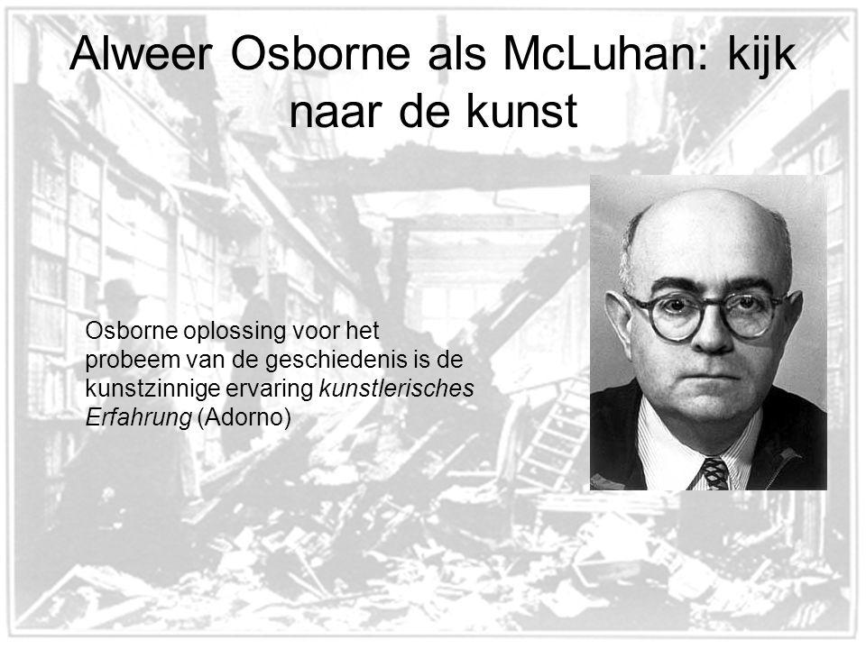 Alweer Osborne als McLuhan: kijk naar de kunst Osborne oplossing voor het probeem van de geschiedenis is de kunstzinnige ervaring kunstlerisches Erfahrung (Adorno)