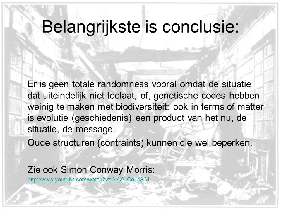 Belangrijkste is conclusie: Er is geen totale randomness vooral omdat de situatie dat uiteindelijk niet toelaat, of, genetische codes hebben weinig te maken met biodiversiteit: ook in terms of matter is evolutie (geschiedenis) een product van het nu, de situatie, de message.