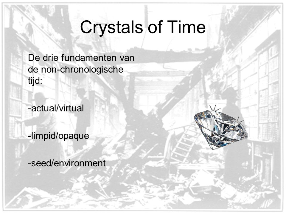 Crystals of Time De drie fundamenten van de non-chronologische tijd: -actual/virtual -limpid/opaque -seed/environment