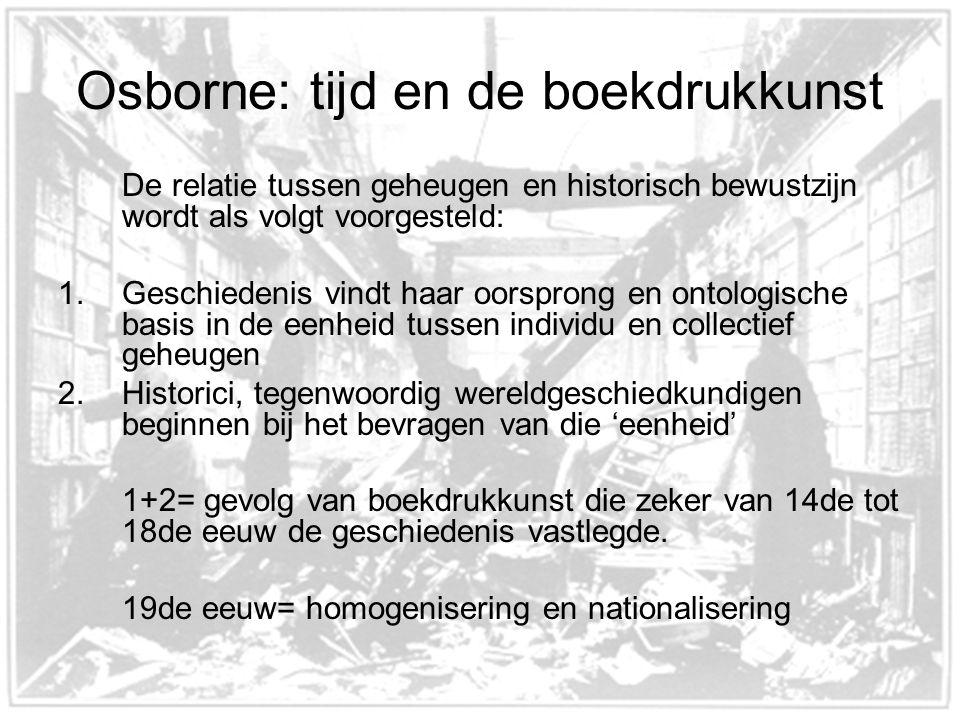 Osborne: tijd en de boekdrukkunst De relatie tussen geheugen en historisch bewustzijn wordt als volgt voorgesteld: 1.Geschiedenis vindt haar oorsprong en ontologische basis in de eenheid tussen individu en collectief geheugen 2.Historici, tegenwoordig wereldgeschiedkundigen beginnen bij het bevragen van die 'eenheid' 1+2= gevolg van boekdrukkunst die zeker van 14de tot 18de eeuw de geschiedenis vastlegde.