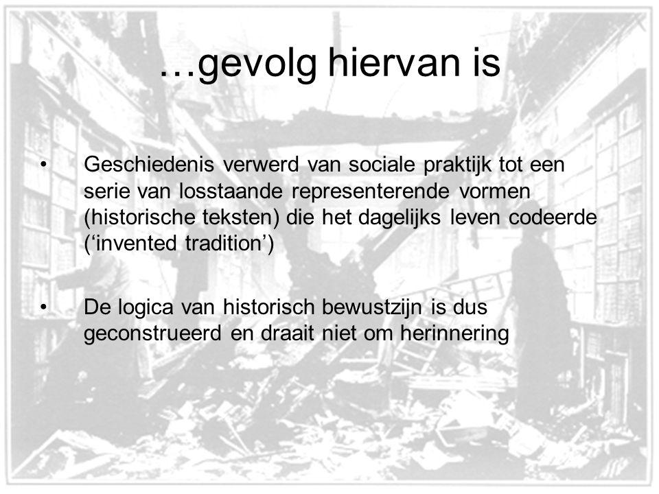 …gevolg hiervan is Geschiedenis verwerd van sociale praktijk tot een serie van losstaande representerende vormen (historische teksten) die het dagelijks leven codeerde ('invented tradition') De logica van historisch bewustzijn is dus geconstrueerd en draait niet om herinnering