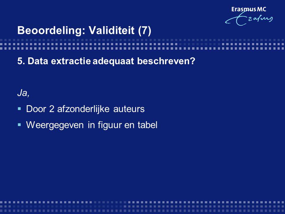 Beoordeling: Validiteit (7) 5. Data extractie adequaat beschreven? Ja,  Door 2 afzonderlijke auteurs  Weergegeven in figuur en tabel