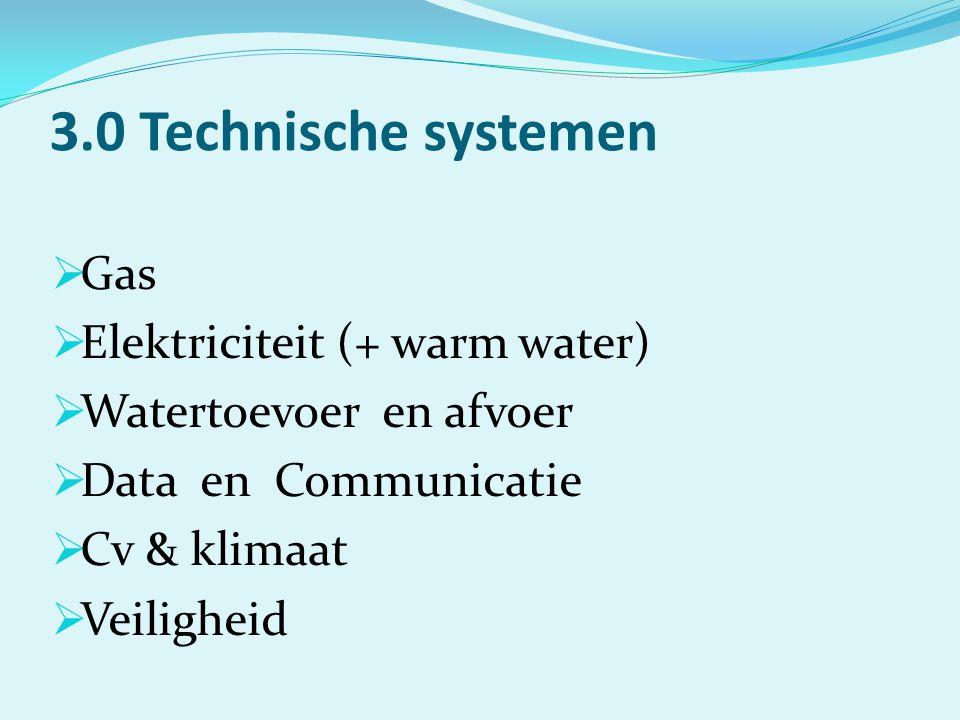 3.0 Technische systemen  Gas  Elektriciteit (+ warm water)  Watertoevoer en afvoer  Data en Communicatie  Cv & klimaat  Veiligheid