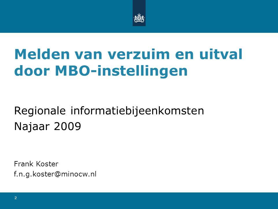 2 Melden van verzuim en uitval door MBO-instellingen Regionale informatiebijeenkomsten Najaar 2009 Frank Koster f.n.g.koster@minocw.nl