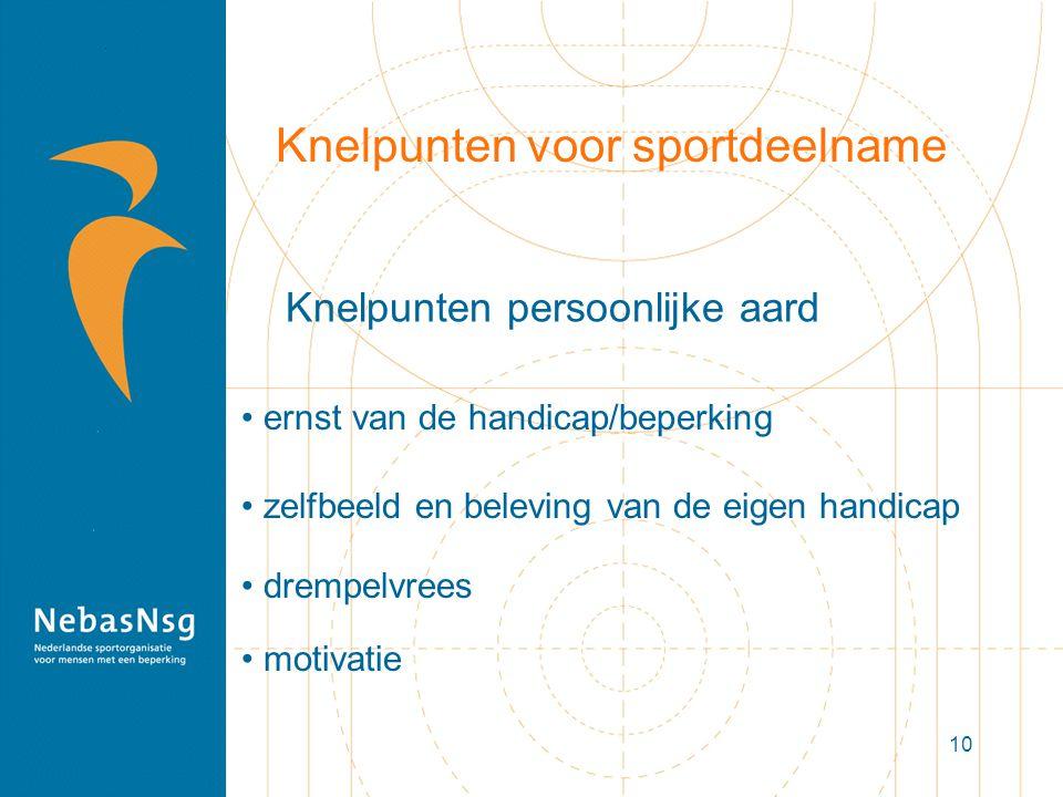 10 Knelpunten voor sportdeelname motivatie ernst van de handicap/beperking drempelvrees zelfbeeld en beleving van de eigen handicap Knelpunten persoon