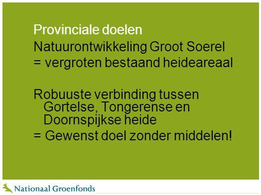 Provinciale doelen Natuurontwikkeling Groot Soerel = vergroten bestaand heideareaal Robuuste verbinding tussen Gortelse, Tongerense en Doornspijkse he