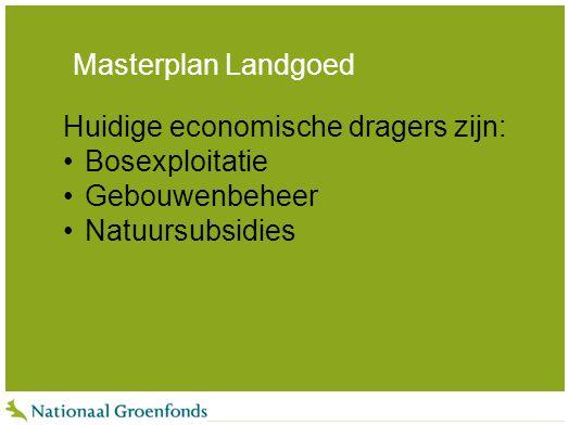 Masterplan Landgoed Huidige economische dragers zijn: Bosexploitatie Gebouwenbeheer Natuursubsidies