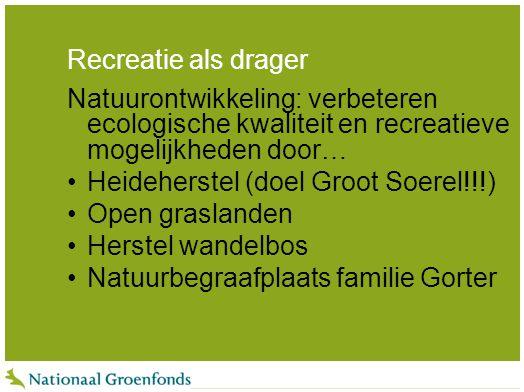 Recreatie als drager Natuurontwikkeling: verbeteren ecologische kwaliteit en recreatieve mogelijkheden door… Heideherstel (doel Groot Soerel!!!) Open