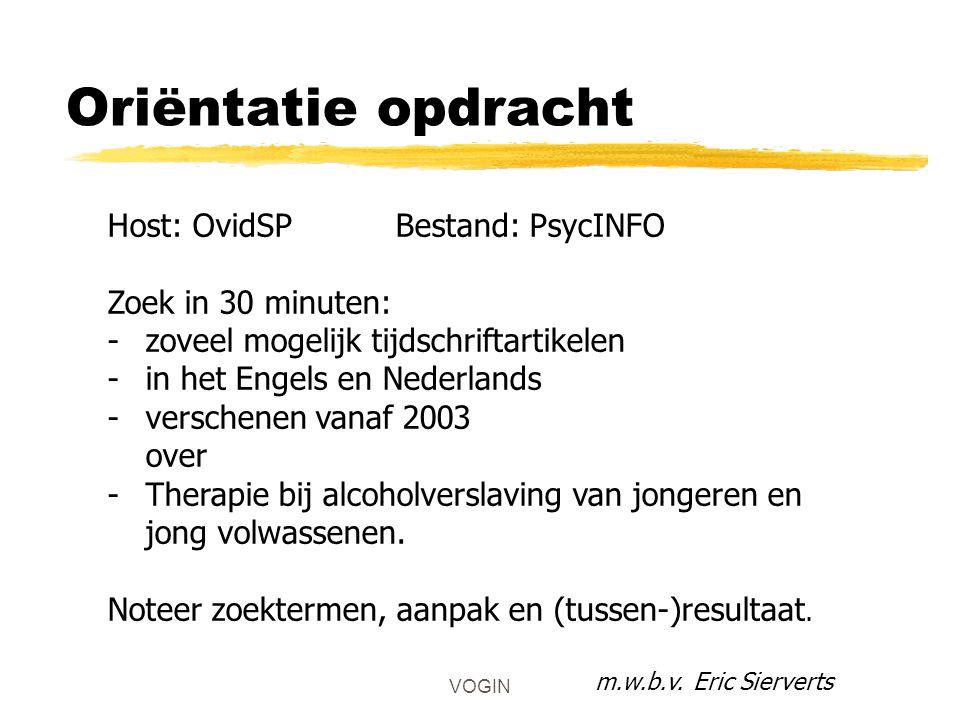 VOGIN Oriëntatie opdracht Host: OvidSPBestand: PsycINFO Zoek in 30 minuten: -zoveel mogelijk tijdschriftartikelen -in het Engels en Nederlands -verschenen vanaf 2003 over -Therapie bij alcoholverslaving van jongeren en jong volwassenen.