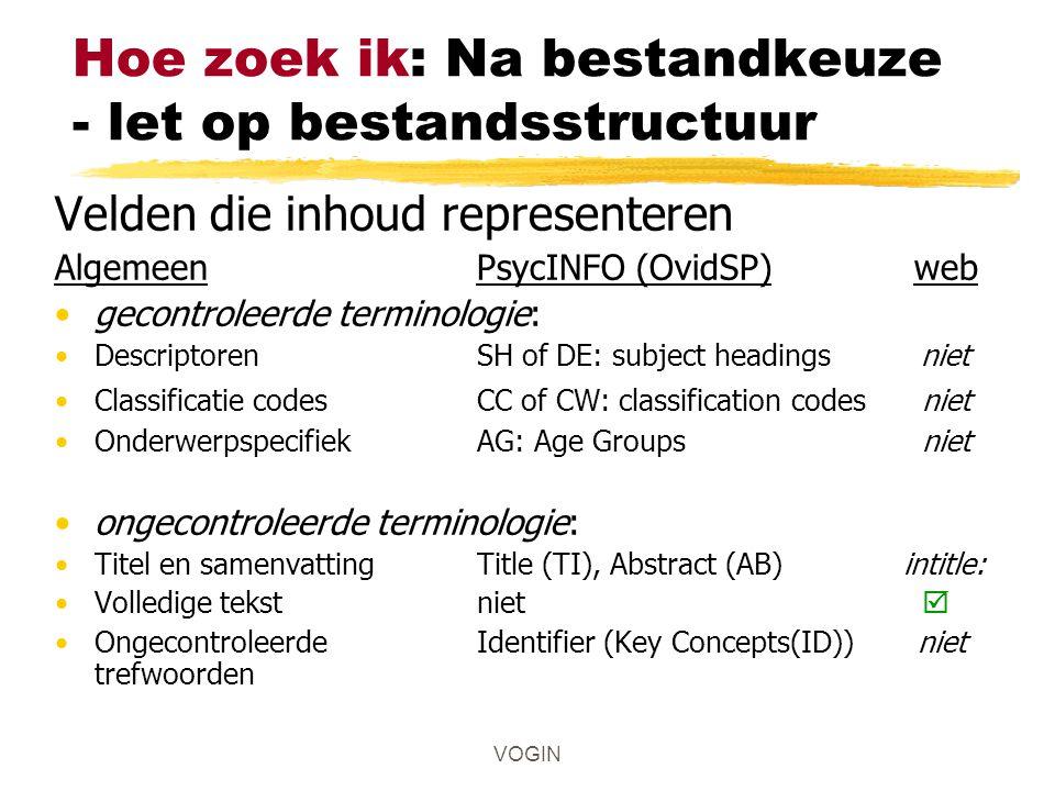 VOGIN Hoe zoek ik: Na bestandkeuze - let op bestandsstructuur Velden die inhoud representeren AlgemeenPsycINFO (OvidSP) web gecontroleerde terminologie: Descriptoren SH of DE: subject headings niet Classificatie codesCC of CW: classification codes niet OnderwerpspecifiekAG: Age Groups niet ongecontroleerde terminologie: Titel en samenvattingTitle (TI), Abstract (AB) intitle: Volledige tekstniet  Ongecontroleerde Identifier (Key Concepts(ID)) niet trefwoorden