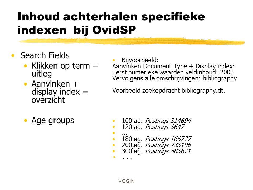 Inhoud achterhalen specifieke indexen bij OvidSP Search Fields Klikken op term = uitleg Aanvinken + display index = overzicht Age groups VOGIN Bijvoor