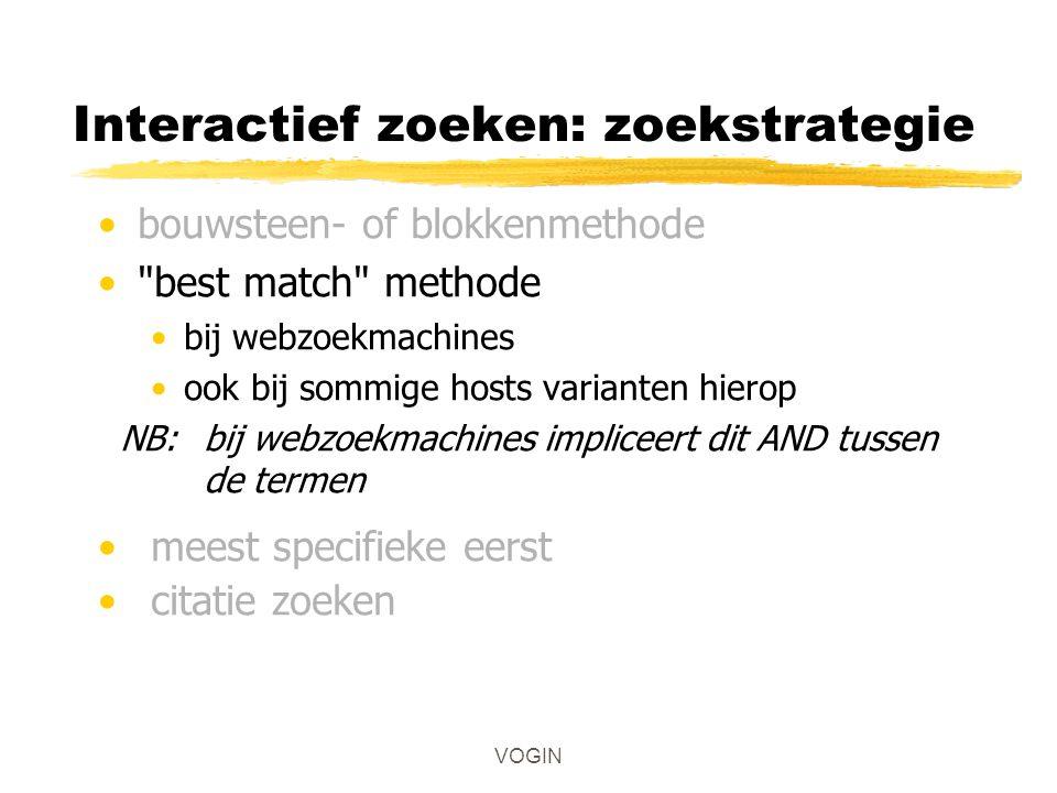 VOGIN Interactief zoeken: zoekstrategie bouwsteen- of blokkenmethode best match methode bij webzoekmachines ook bij sommige hosts varianten hierop NB: bij webzoekmachines impliceert dit AND tussen de termen meest specifieke eerst citatie zoeken