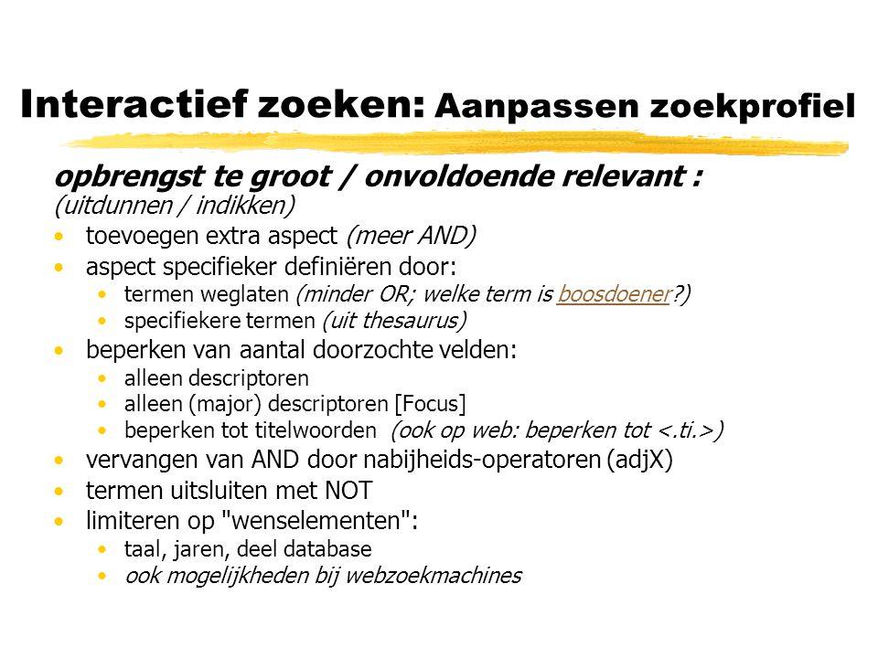 Interactief zoeken: Aanpassen zoekprofiel opbrengst te groot / onvoldoende relevant : (uitdunnen / indikken) toevoegen extra aspect (meer AND) aspect specifieker definiëren door: termen weglaten (minder OR; welke term is boosdoener?)boosdoener specifiekere termen (uit thesaurus) beperken van aantal doorzochte velden: alleen descriptoren alleen (major) descriptoren [Focus] beperken tot titelwoorden (ook op web: beperken tot ) vervangen van AND door nabijheids-operatoren (adjX) termen uitsluiten met NOT limiteren op wenselementen : taal, jaren, deel database ook mogelijkheden bij webzoekmachines