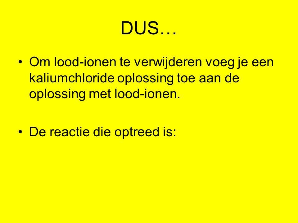 DUS… Om lood-ionen te verwijderen voeg je een kaliumchloride oplossing toe aan de oplossing met lood-ionen. De reactie die optreed is: