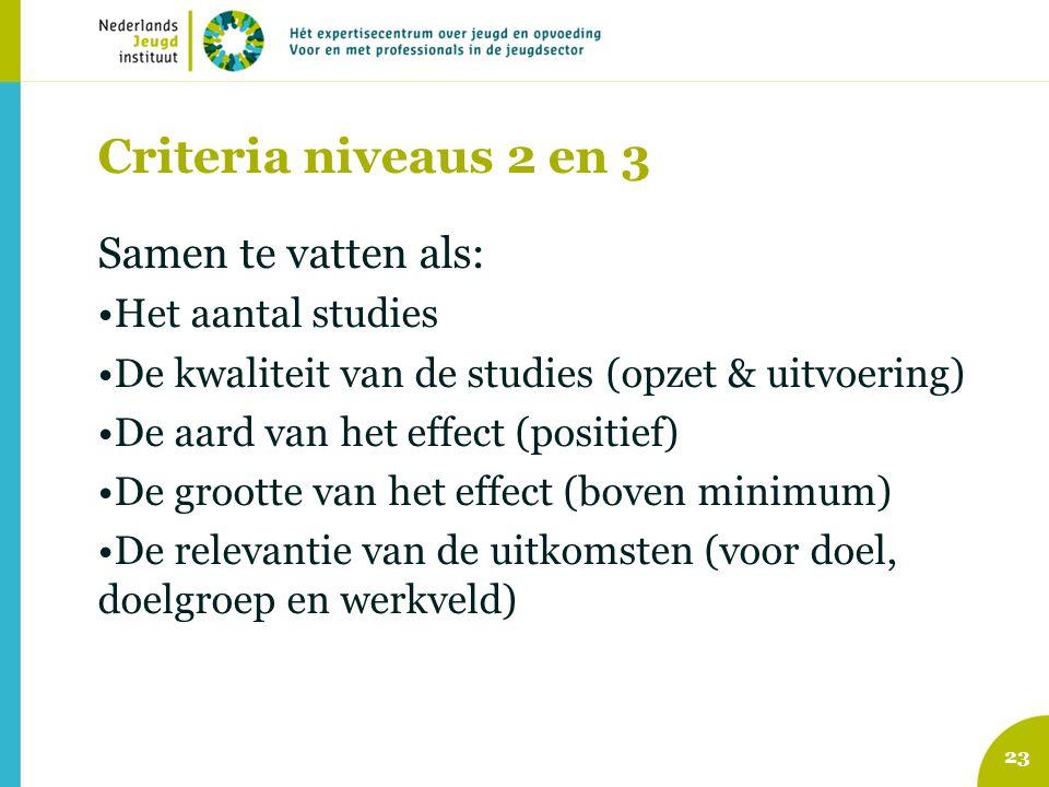 Criteria niveaus 2 en 3 Samen te vatten als: Het aantal studies De kwaliteit van de studies (opzet & uitvoering) De aard van het effect (positief) De grootte van het effect (boven minimum) De relevantie van de uitkomsten (voor doel, doelgroep en werkveld) 23