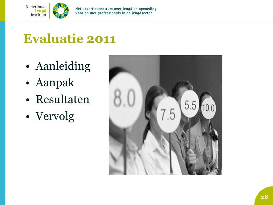 Evaluatie 2011 Aanleiding Aanpak Resultaten Vervolg 28