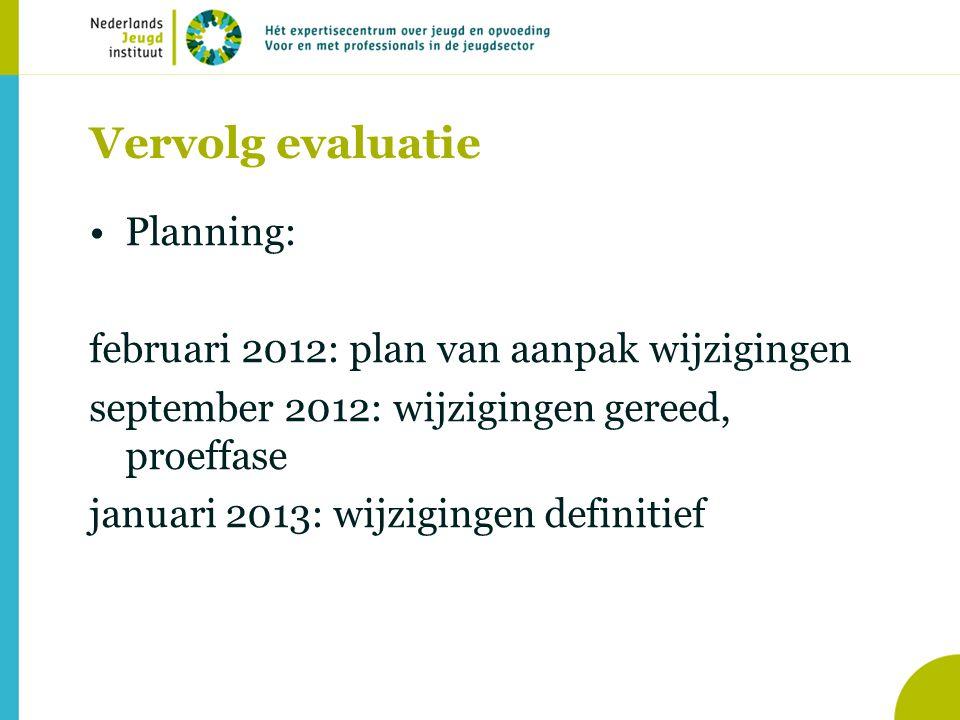 Vervolg evaluatie Planning: februari 2012: plan van aanpak wijzigingen september 2012: wijzigingen gereed, proeffase januari 2013: wijzigingen definitief