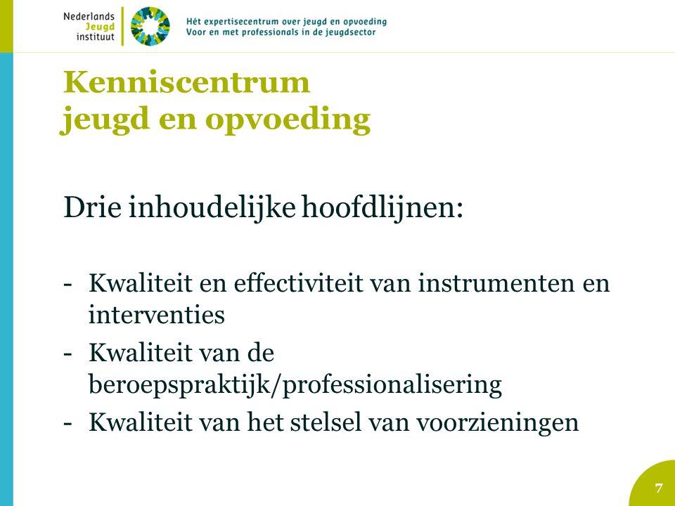 Kenniscentrum jeugd en opvoeding Drie inhoudelijke hoofdlijnen: -Kwaliteit en effectiviteit van instrumenten en interventies -Kwaliteit van de beroepspraktijk/professionalisering -Kwaliteit van het stelsel van voorzieningen 7