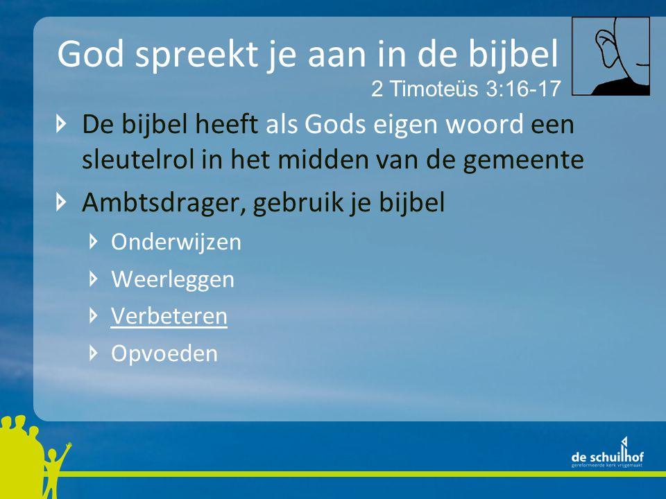 God spreekt je aan in de bijbel De bijbel heeft als Gods eigen woord een sleutelrol in het midden van de gemeente Ambtsdrager, gebruik je bijbel Onderwijzen Weerleggen Verbeteren Opvoeden 2 Timoteüs 3:16-17