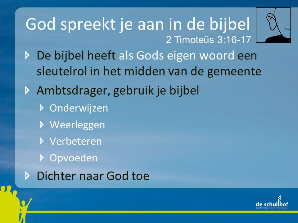 God spreekt je aan in de bijbel De bijbel heeft als Gods eigen woord een sleutelrol in het midden van de gemeente Ambtsdrager, gebruik je bijbel Onderwijzen Weerleggen Verbeteren Opvoeden Dichter naar God toe 2 Timoteüs 3:16-17